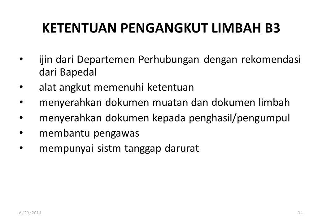 6/29/201434 KETENTUAN PENGANGKUT LIMBAH B3 • ijin dari Departemen Perhubungan dengan rekomendasi dari Bapedal • alat angkut memenuhi ketentuan • menye