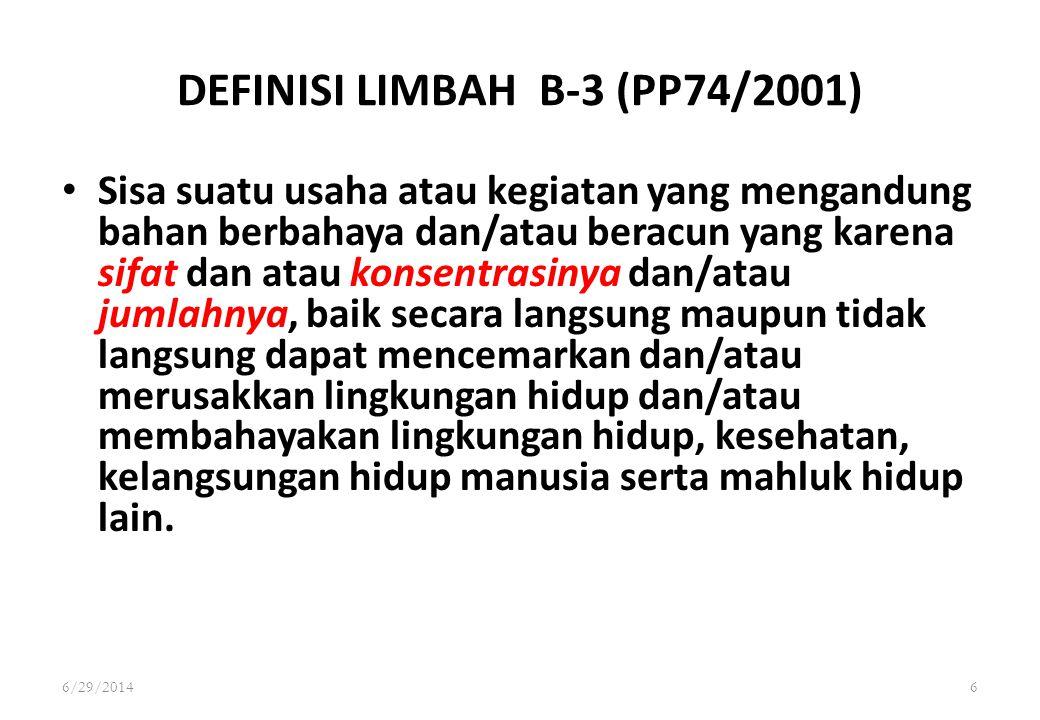 6/29/20146 DEFINISI LIMBAH B-3 (PP74/2001) • Sisa suatu usaha atau kegiatan yang mengandung bahan berbahaya dan/atau beracun yang karena sifat dan ata