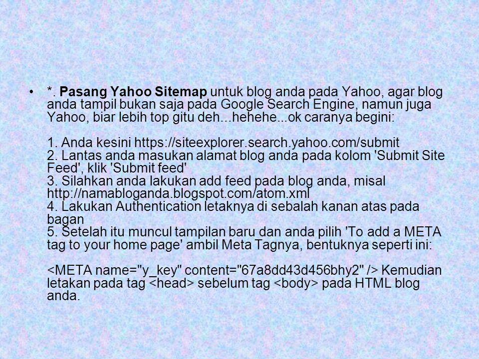 •*. Pasang Yahoo Sitemap untuk blog anda pada Yahoo, agar blog anda tampil bukan saja pada Google Search Engine, namun juga Yahoo, biar lebih top gitu