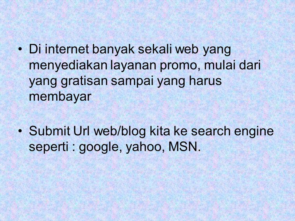 •Di internet banyak sekali web yang menyediakan layanan promo, mulai dari yang gratisan sampai yang harus membayar •Submit Url web/blog kita ke search engine seperti : google, yahoo, MSN.