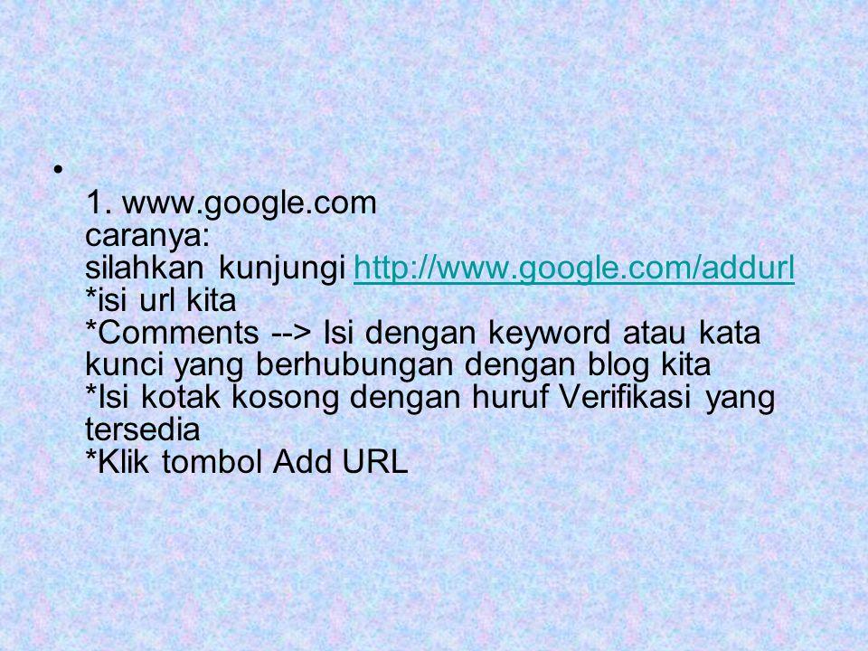• 1. www.google.com caranya: silahkan kunjungi http://www.google.com/addurl *isi url kita *Comments --> Isi dengan keyword atau kata kunci yang berhub