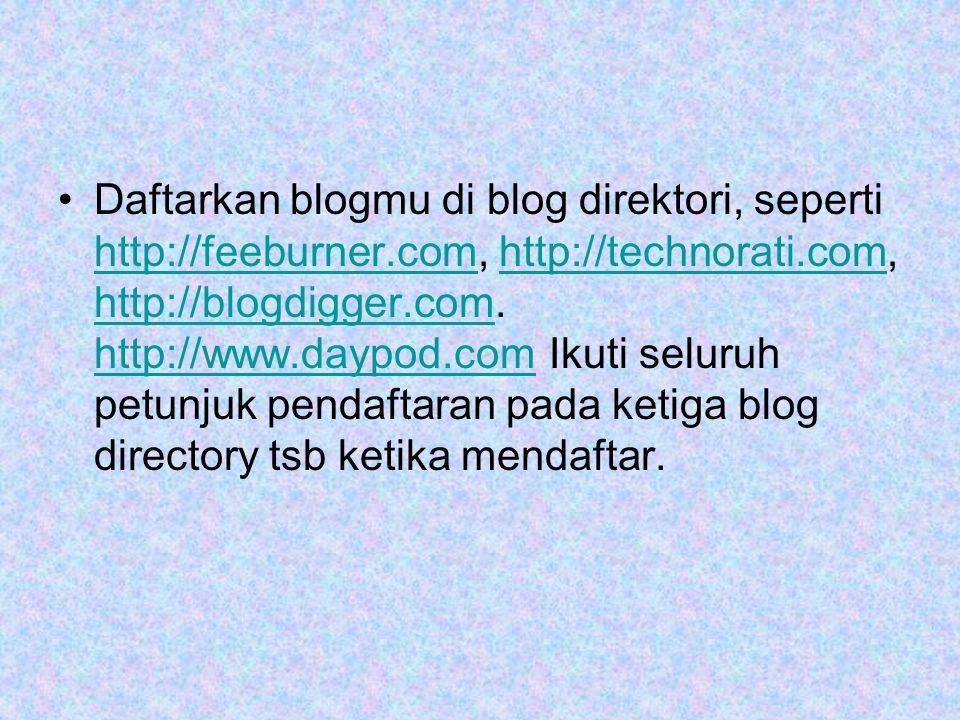 •Daftarkan blogmu di blog direktori, seperti http://feeburner.com, http://technorati.com, http://blogdigger.com.