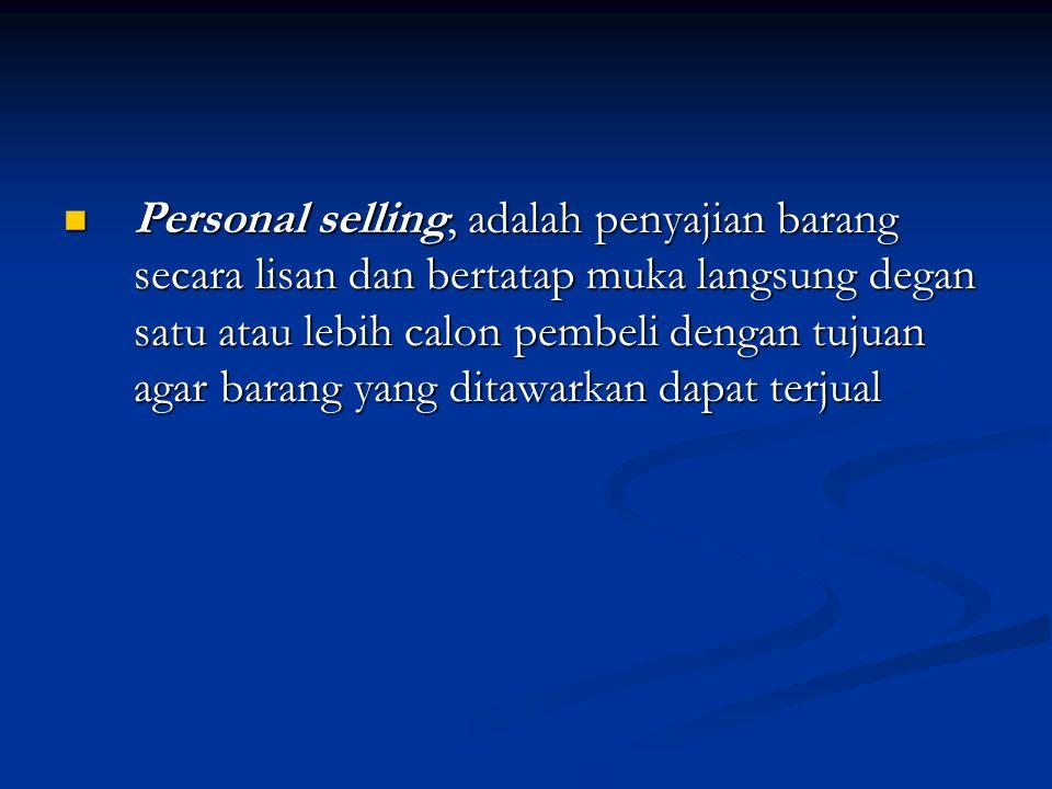  Personal selling, adalah penyajian barang secara lisan dan bertatap muka langsung degan satu atau lebih calon pembeli dengan tujuan agar barang yang