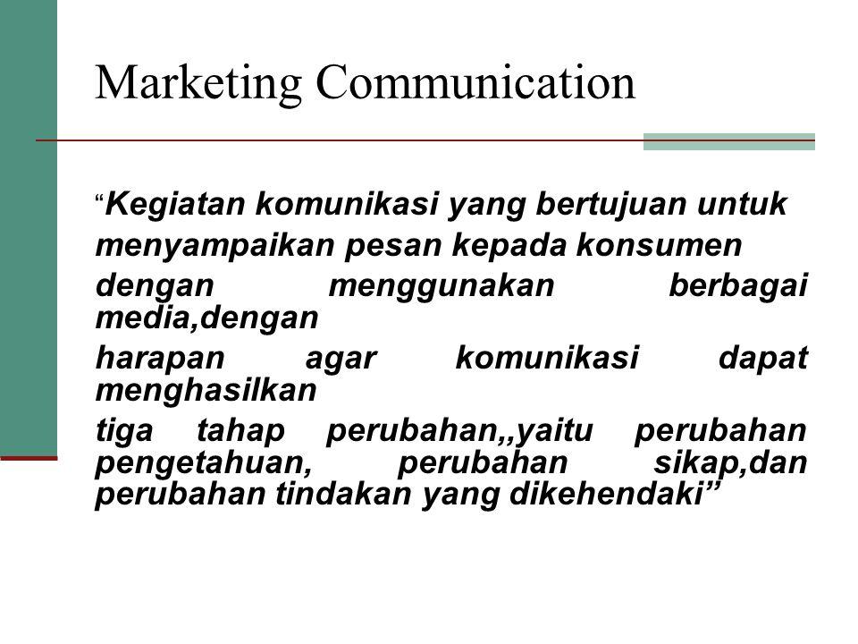 Marketing Communication Kegiatan komunikasi yang bertujuan untuk menyampaikan pesan kepada konsumen dengan menggunakan berbagai media,dengan harapan agar komunikasi dapat menghasilkan tiga tahap perubahan,,yaitu perubahan pengetahuan, perubahan sikap,dan perubahan tindakan yang dikehendaki