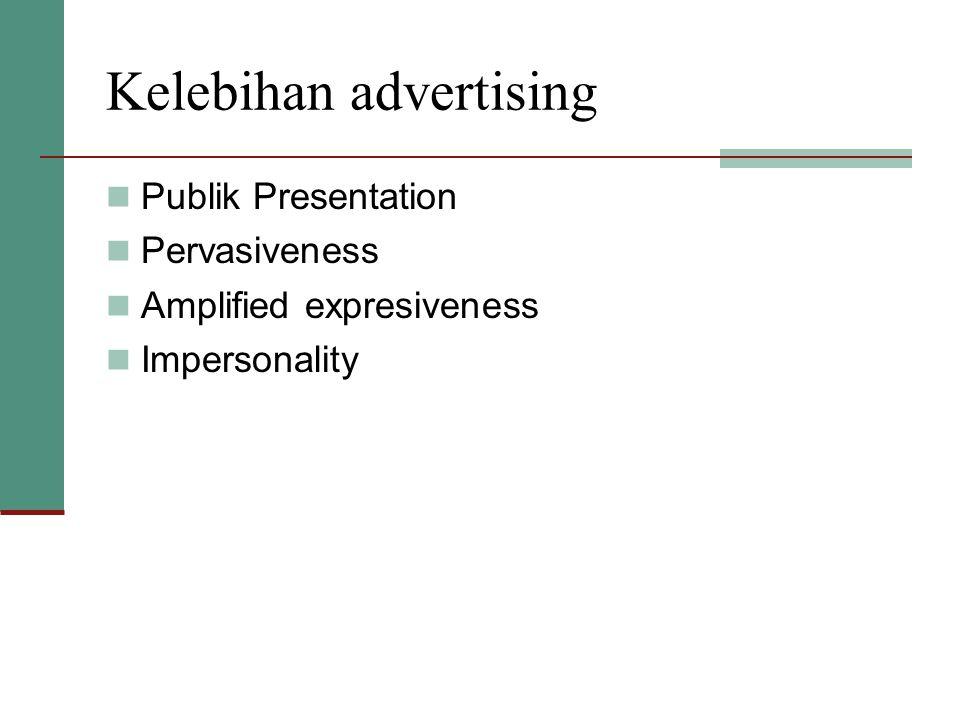 Kelebihan advertising  Publik Presentation  Pervasiveness  Amplified expresiveness  Impersonality