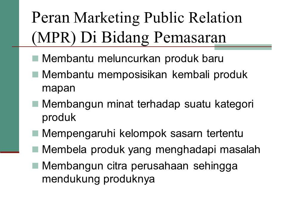 Peran Marketing Public Relation ( MPR ) Di Bidang Pemasaran  Membantu meluncurkan produk baru  Membantu memposisikan kembali produk mapan  Membangun minat terhadap suatu kategori produk  Mempengaruhi kelompok sasarn tertentu  Membela produk yang menghadapi masalah  Membangun citra perusahaan sehingga mendukung produknya