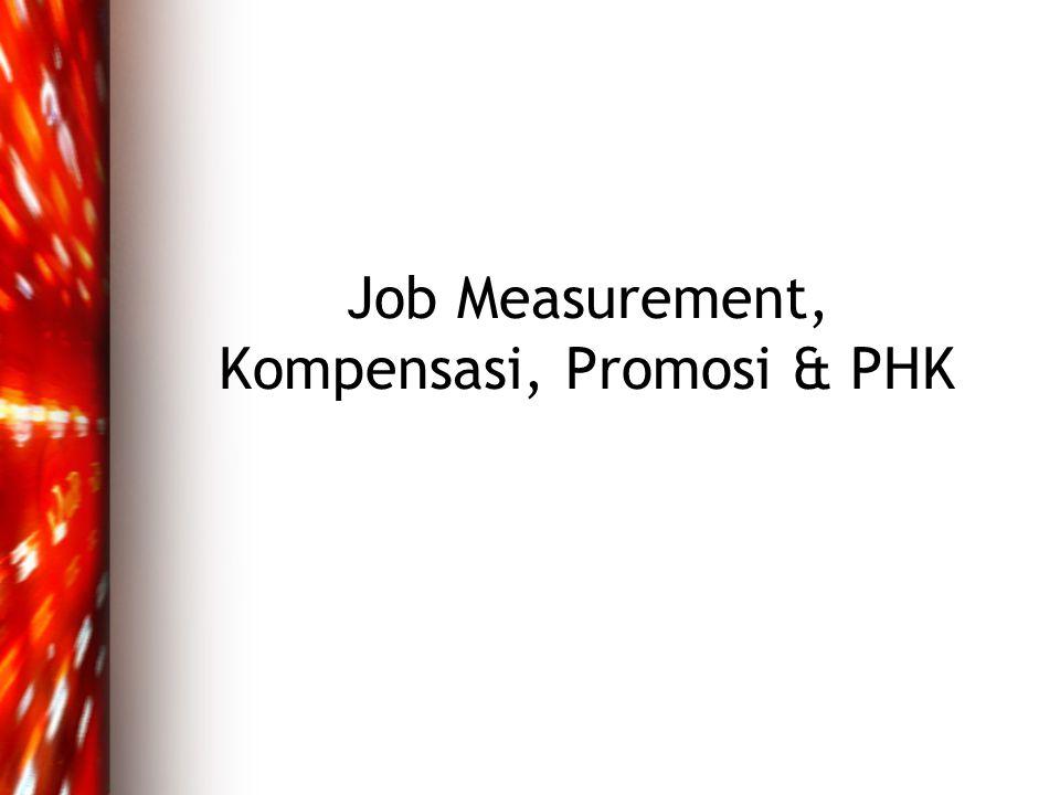 Job Measurement •Penilaian prestasi kerja (job appraisal)  proses organisasi mengevaluasi dan menilai prestasi kerja karyawan •Penilaian dilakukan melalui ukuran kerja yang telah ditetapkan (target)