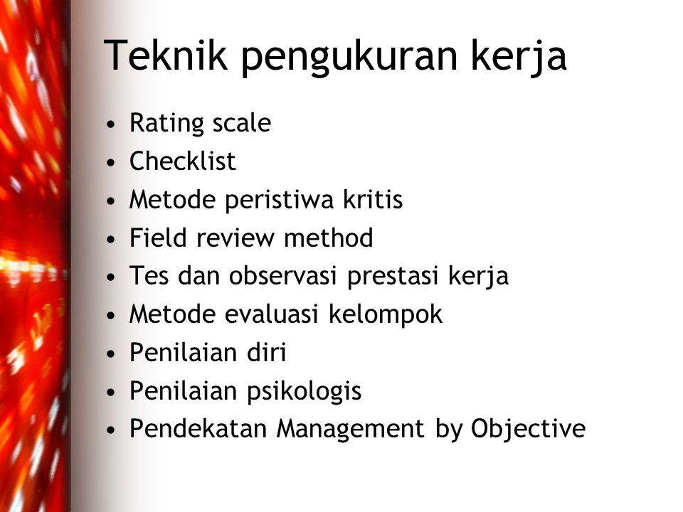 Teknik pengukuran kerja •Rating scale •Checklist •Metode peristiwa kritis •Field review method •Tes dan observasi prestasi kerja •Metode evaluasi kelompok •Penilaian diri •Penilaian psikologis •Pendekatan Management by Objective