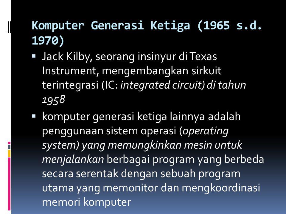 Komputer Generasi Ketiga (1965 s.d. 1970)  Jack Kilby, seorang insinyur di Texas Instrument, mengembangkan sirkuit terintegrasi (IC: integrated circu
