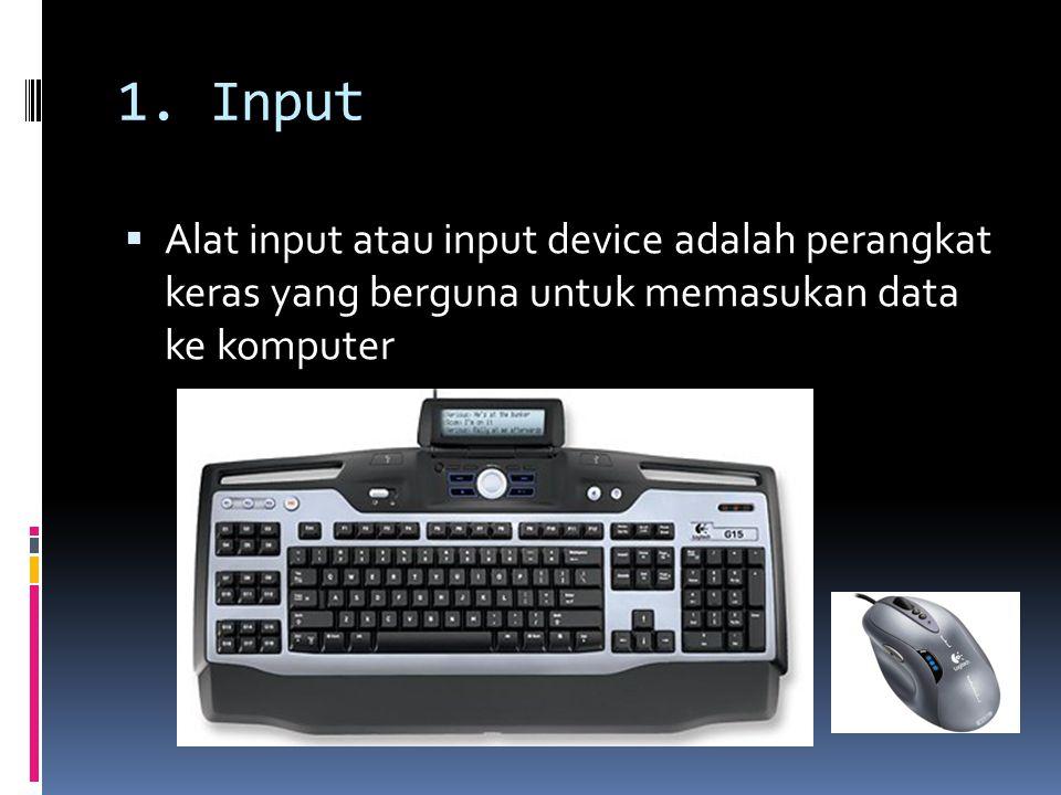 1. Input  Alat input atau input device adalah perangkat keras yang berguna untuk memasukan data ke komputer