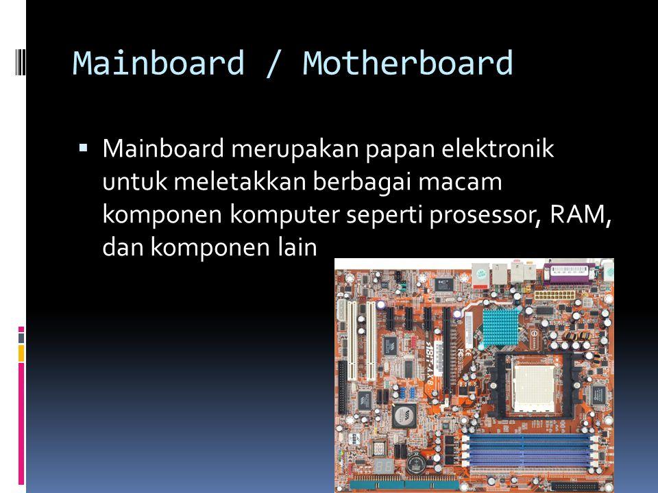 Mainboard / Motherboard  Mainboard merupakan papan elektronik untuk meletakkan berbagai macam komponen komputer seperti prosessor, RAM, dan komponen lain