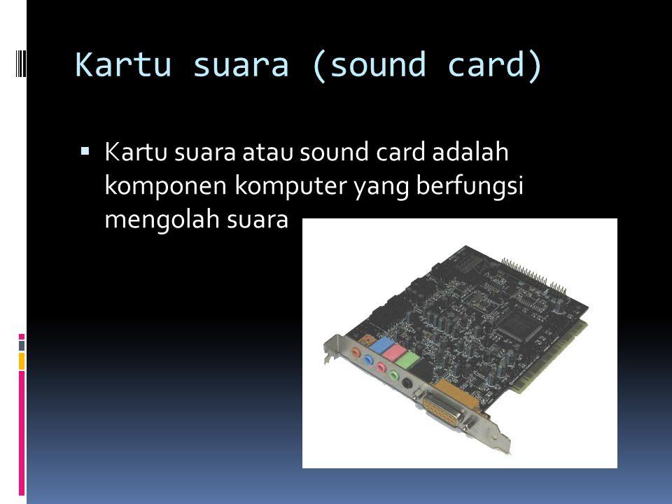 Kartu suara (sound card)  Kartu suara atau sound card adalah komponen komputer yang berfungsi mengolah suara