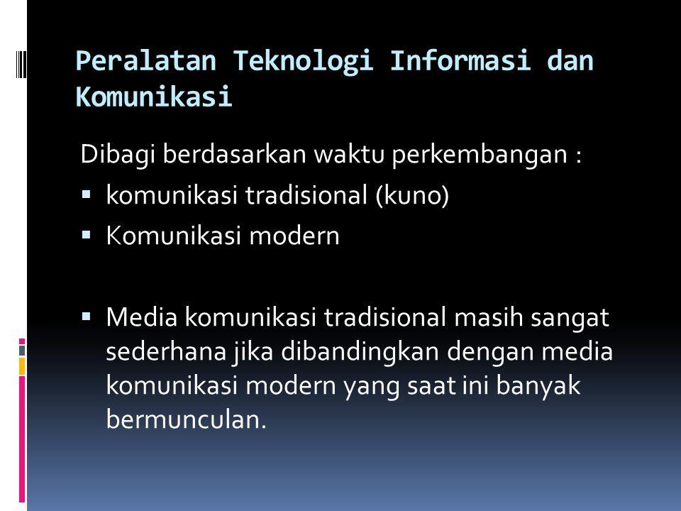 Peralatan Teknologi Informasi dan Komunikasi Dibagi berdasarkan waktu perkembangan :  komunikasi tradisional (kuno)  Komunikasi modern  Media komunikasi tradisional masih sangat sederhana jika dibandingkan dengan media komunikasi modern yang saat ini banyak bermunculan.