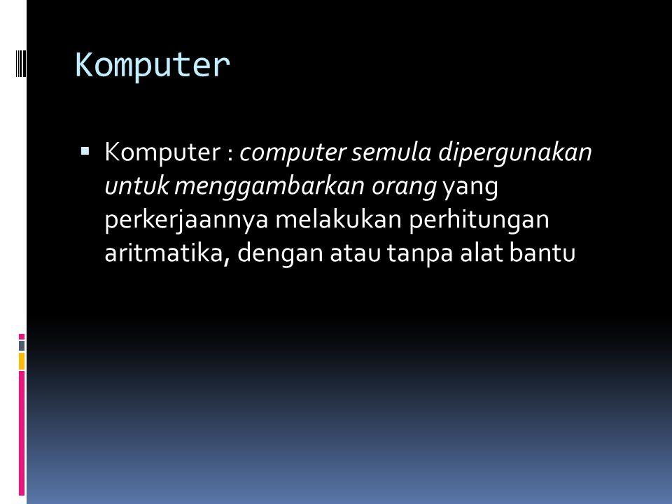 Komputer  Komputer : computer semula dipergunakan untuk menggambarkan orang yang perkerjaannya melakukan perhitungan aritmatika, dengan atau tanpa alat bantu