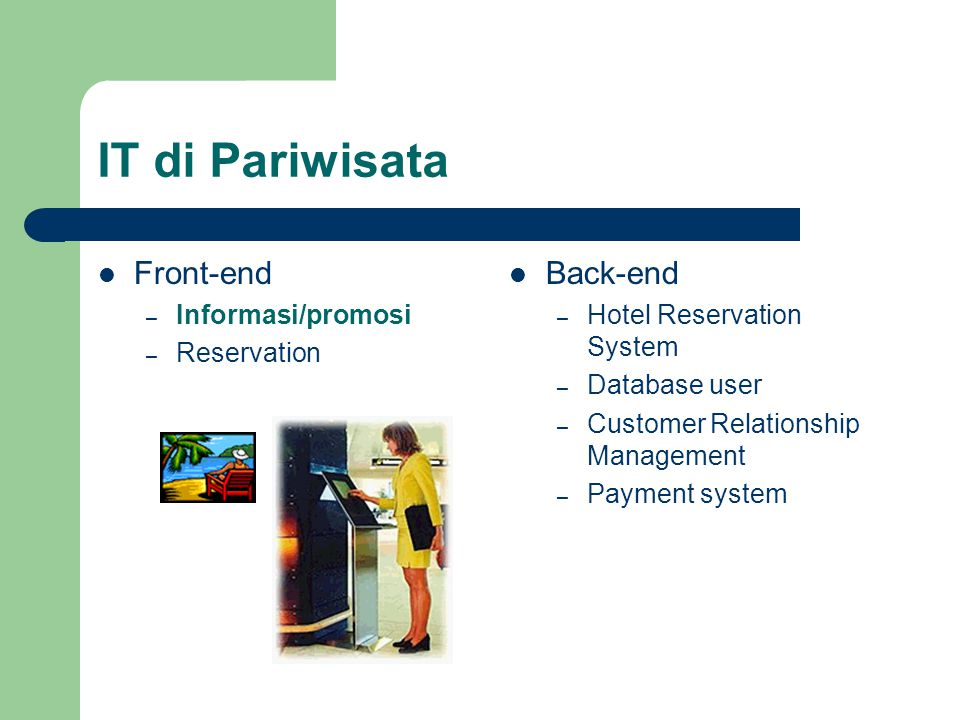 IT di Pariwisata  Front-end – Informasi/promosi – Reservation  Back-end – Hotel Reservation System – Database user – Customer Relationship Management – Payment system