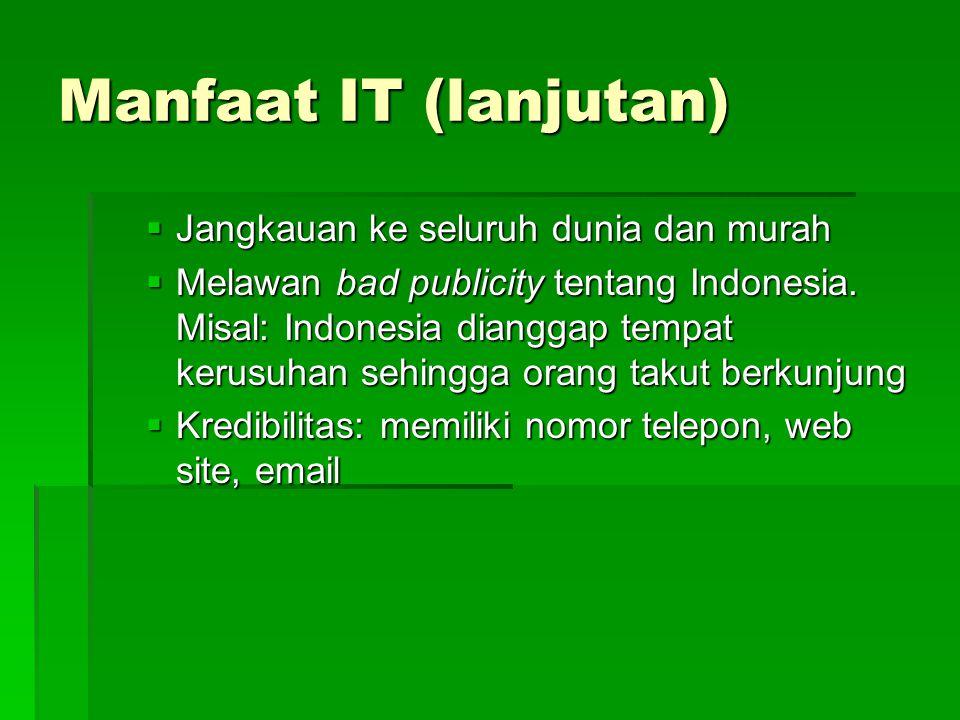 Manfaat IT (lanjutan)  Jangkauan ke seluruh dunia dan murah  Melawan bad publicity tentang Indonesia. Misal: Indonesia dianggap tempat kerusuhan seh