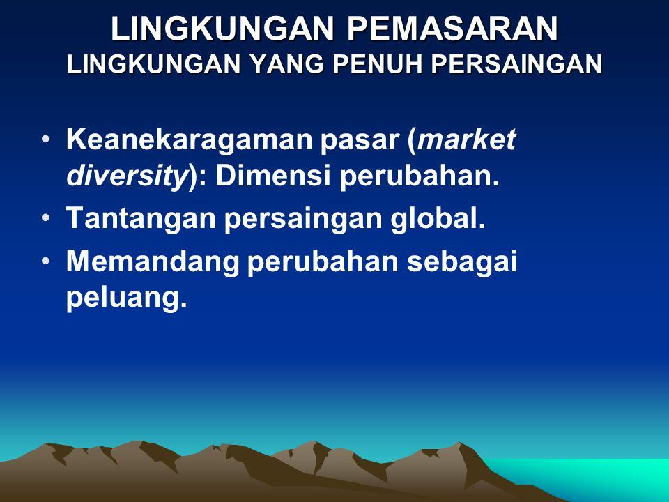 LINGKUNGAN PEMASARAN LINGKUNGAN YANG PENUH PERSAINGAN •Keanekaragaman pasar (market diversity): Dimensi perubahan. •Tantangan persaingan global. •Mema