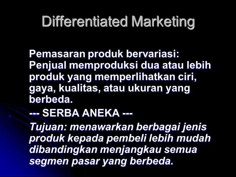 Differentiated Marketing Pemasaran produk bervariasi: Penjual memproduksi dua atau lebih produk yang memperlihatkan ciri, gaya, kualitas, atau ukuran yang berbeda.