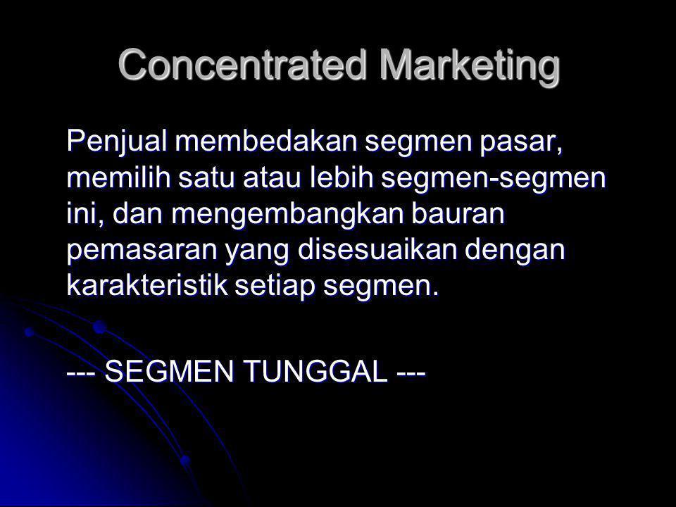 Concentrated Marketing Penjual membedakan segmen pasar, memilih satu atau lebih segmen-segmen ini, dan mengembangkan bauran pemasaran yang disesuaikan dengan karakteristik setiap segmen.