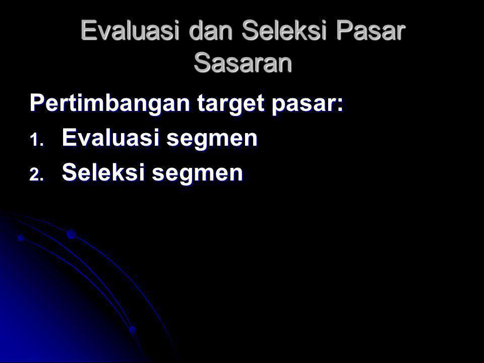 Evaluasi dan Seleksi Pasar Sasaran Pertimbangan target pasar: 1. Evaluasi segmen 2. Seleksi segmen
