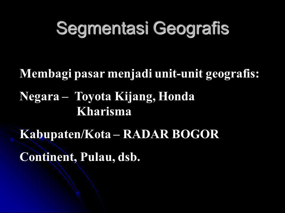 Segmentasi Geografis Membagi pasar menjadi unit-unit geografis: Negara – Toyota Kijang, Honda Kharisma Kabupaten/Kota – RADAR BOGOR Continent, Pulau, dsb.