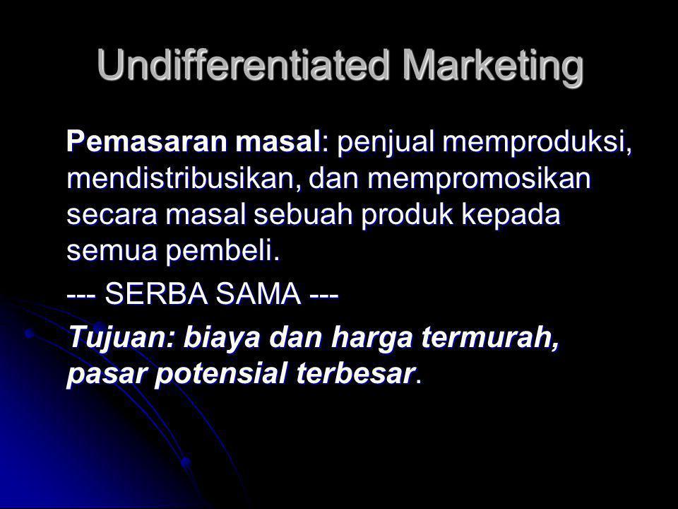 Undifferentiated Marketing Pemasaran masal: penjual memproduksi, mendistribusikan, dan mempromosikan secara masal sebuah produk kepada semua pembeli.