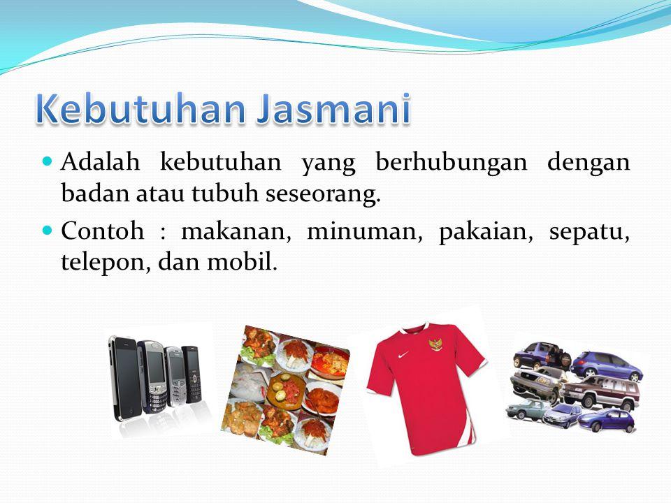  Adalah kebutuhan yang berhubungan dengan badan atau tubuh seseorang.  Contoh : makanan, minuman, pakaian, sepatu, telepon, dan mobil.