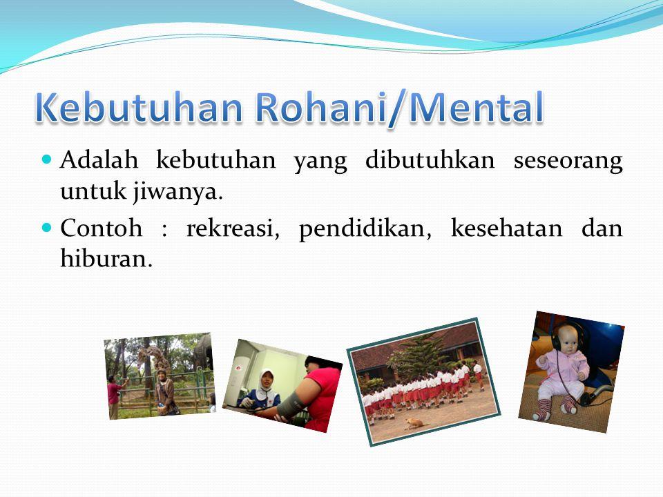  Adalah kebutuhan yang dibutuhkan seseorang untuk jiwanya.  Contoh : rekreasi, pendidikan, kesehatan dan hiburan.