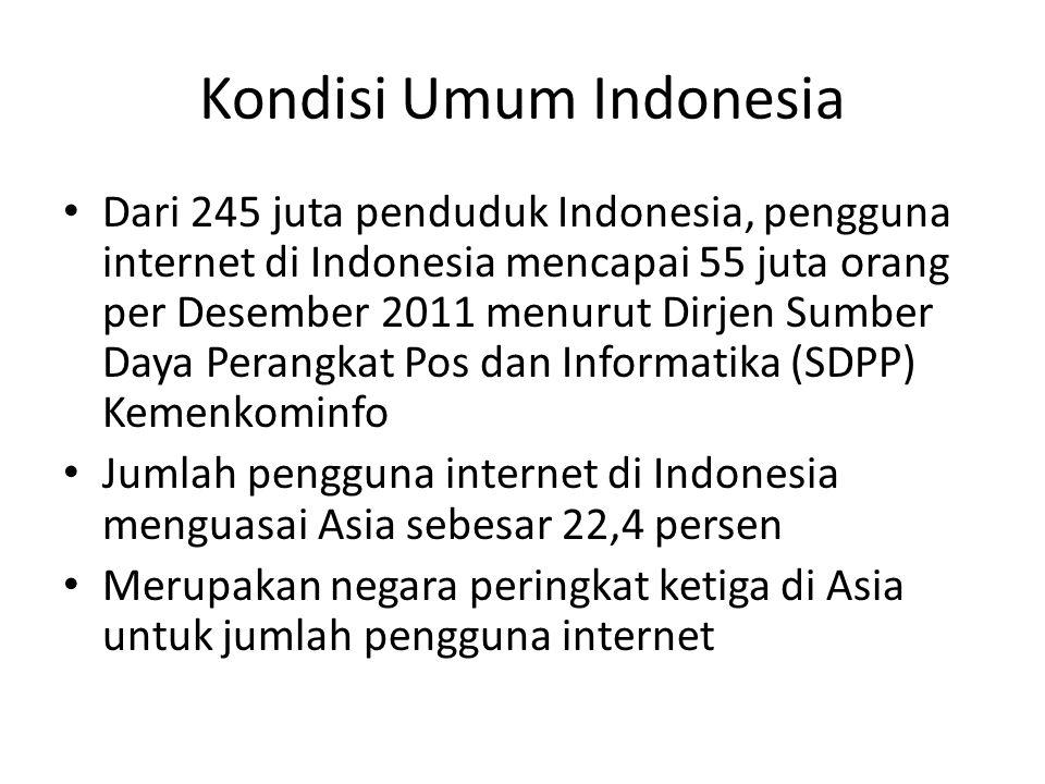 Kondisi Umum Indonesia • Dari 245 juta penduduk Indonesia, pengguna internet di Indonesia mencapai 55 juta orang per Desember 2011 menurut Dirjen Sumber Daya Perangkat Pos dan Informatika (SDPP) Kemenkominfo • Jumlah pengguna internet di Indonesia menguasai Asia sebesar 22,4 persen • Merupakan negara peringkat ketiga di Asia untuk jumlah pengguna internet