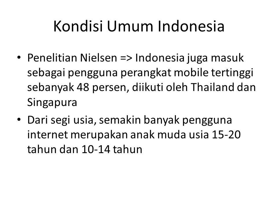 Kondisi Umum Indonesia • Penelitian Nielsen => Indonesia juga masuk sebagai pengguna perangkat mobile tertinggi sebanyak 48 persen, diikuti oleh Thailand dan Singapura • Dari segi usia, semakin banyak pengguna internet merupakan anak muda usia 15-20 tahun dan 10-14 tahun