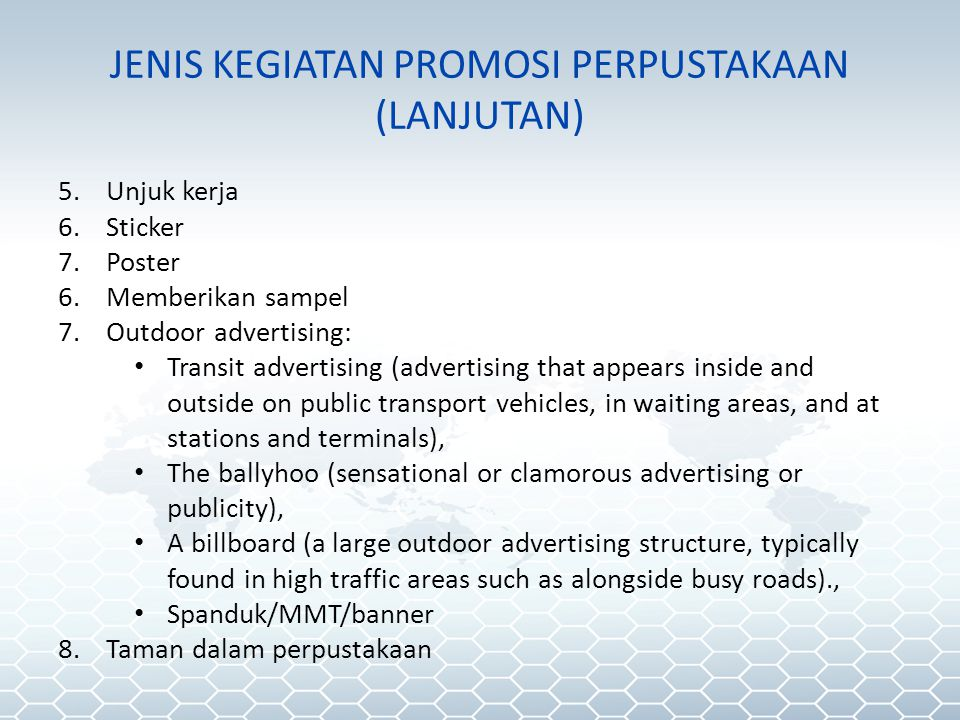 JENIS KEGIATAN PROMOSI PERPUSTAKAAN (LANJUTAN) 5.Unjuk kerja 6.Sticker 7.Poster 6.Memberikan sampel 7.Outdoor advertising: • Transit advertising (advertising that appears inside and outside on public transport vehicles, in waiting areas, and at stations and terminals), • The ballyhoo (sensational or clamorous advertising or publicity), • A billboard (a large outdoor advertising structure, typically found in high traffic areas such as alongside busy roads)., • Spanduk/MMT/banner 8.Taman dalam perpustakaan