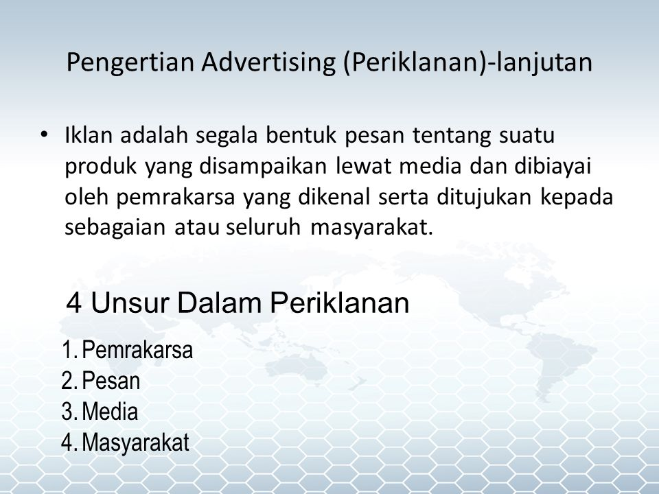 Pengertian Advertising (Periklanan)-lanjutan • Iklan adalah segala bentuk pesan tentang suatu produk yang disampaikan lewat media dan dibiayai oleh pemrakarsa yang dikenal serta ditujukan kepada sebagaian atau seluruh masyarakat.