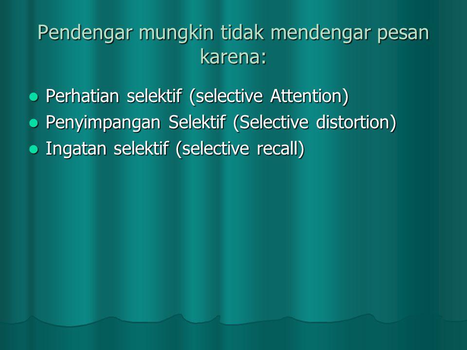 Pendengar mungkin tidak mendengar pesan karena:  Perhatian selektif (selective Attention)  Penyimpangan Selektif (Selective distortion)  Ingatan se