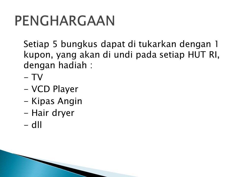 Setiap 5 bungkus dapat di tukarkan dengan 1 kupon, yang akan di undi pada setiap HUT RI, dengan hadiah : - TV - VCD Player - Kipas Angin - Hair dryer