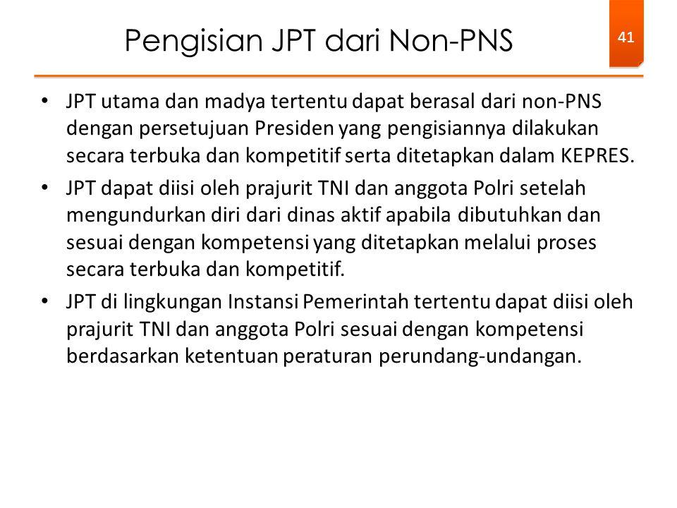 • JPT utama dan madya tertentu dapat berasal dari non-PNS dengan persetujuan Presiden yang pengisiannya dilakukan secara terbuka dan kompetitif serta
