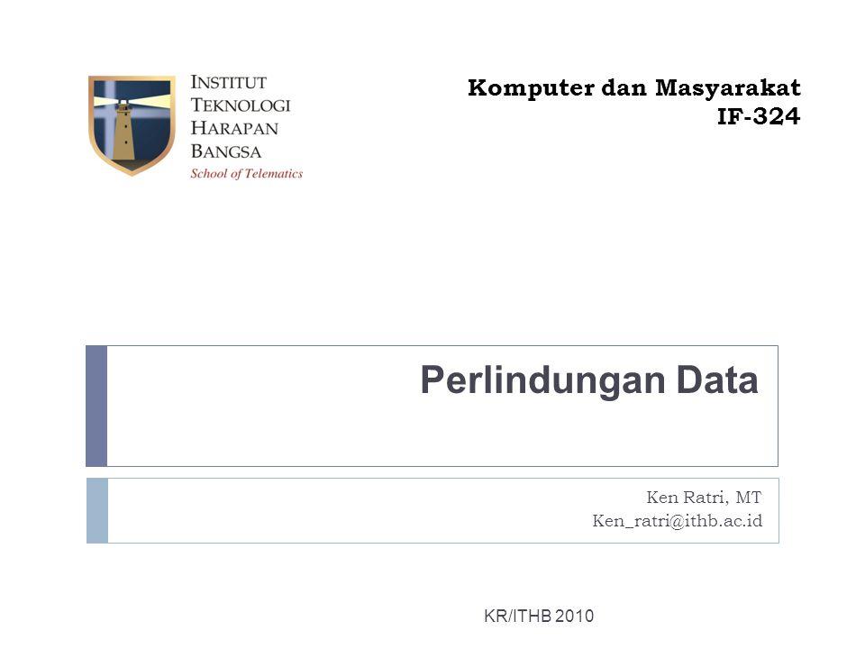 Perlindungan Data KR/ITHB 2010 Komputer dan Masyarakat IF-324 Ken Ratri, MT Ken_ratri@ithb.ac.id