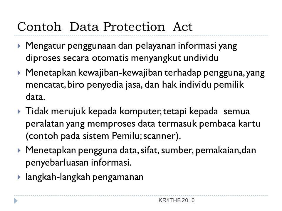 Contoh Data Protection Act KR/ITHB 2010  Mengatur penggunaan dan pelayanan informasi yang diproses secara otomatis menyangkut undividu  Menetapkan k
