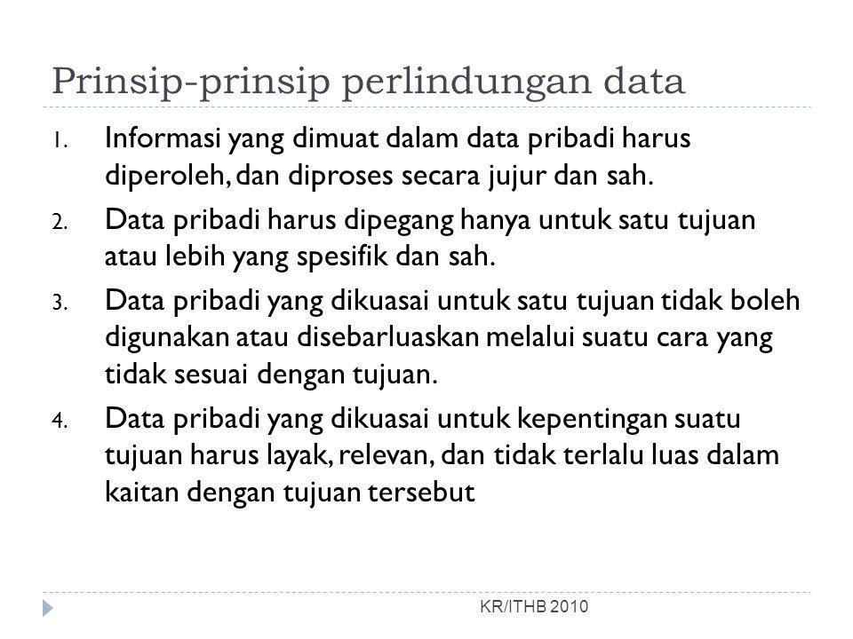 Prinsip-prinsip perlindungan data KR/ITHB 2010 1. Informasi yang dimuat dalam data pribadi harus diperoleh, dan diproses secara jujur dan sah. 2. Data