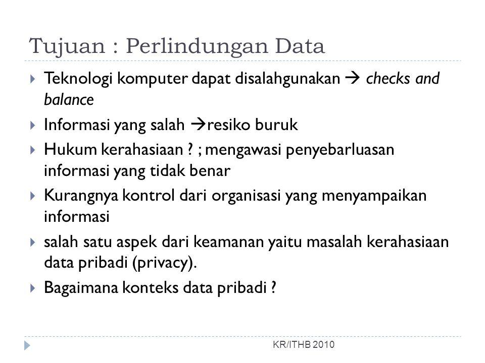Tujuan : Perlindungan Data  Teknologi komputer dapat disalahgunakan  checks and balance  Informasi yang salah  resiko buruk  Hukum kerahasiaan ?