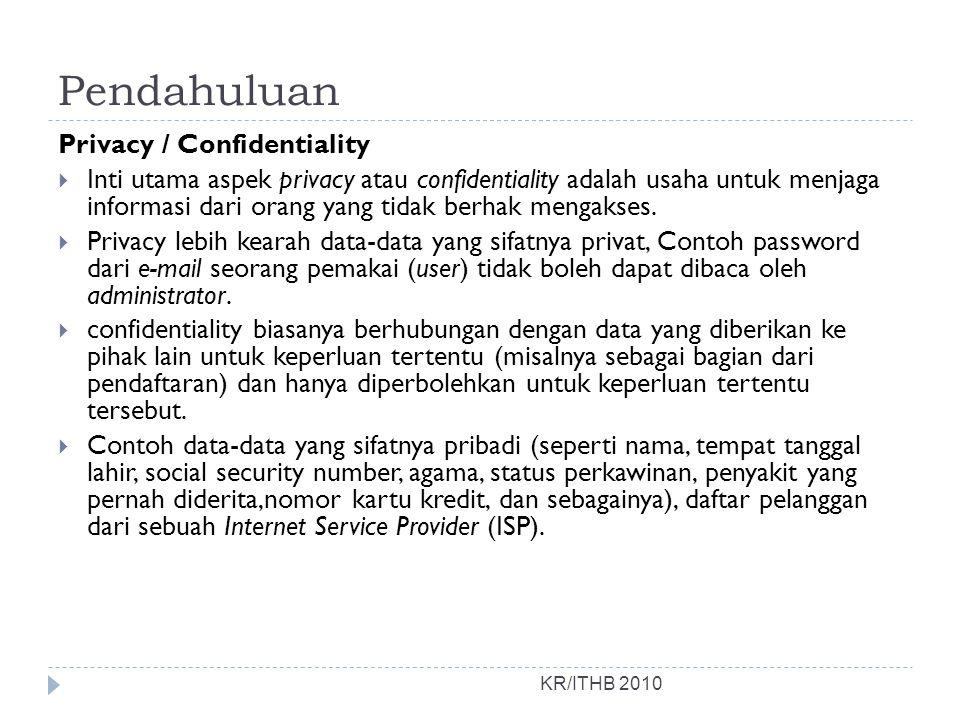 Pendahuluan KR/ITHB 2010 Privacy / Confidentiality  Inti utama aspek privacy atau confidentiality adalah usaha untuk menjaga informasi dari orang yan