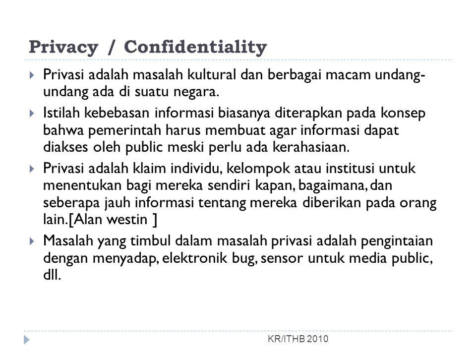 Privacy / Confidentiality KR/ITHB 2010  Privasi adalah masalah kultural dan berbagai macam undang- undang ada di suatu negara.  Istilah kebebasan in