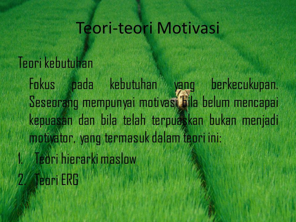 Teori-teori Motivasi Teori kebutuhan Fokus pada kebutuhan yang berkecukupan. Seseorang mempunyai motivasi bila belum mencapai kepuasan dan bila telah