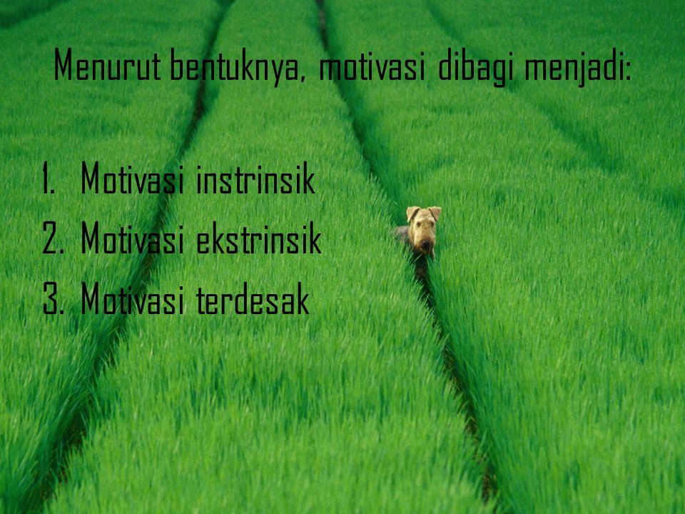 Menurut bentuknya, motivasi dibagi menjadi: 1.Motivasi instrinsik 2.Motivasi ekstrinsik 3.Motivasi terdesak