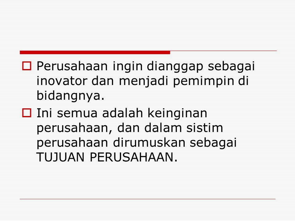  Perusahaan ingin dianggap sebagai inovator dan menjadi pemimpin di bidangnya.  Ini semua adalah keinginan perusahaan, dan dalam sistim perusahaan d