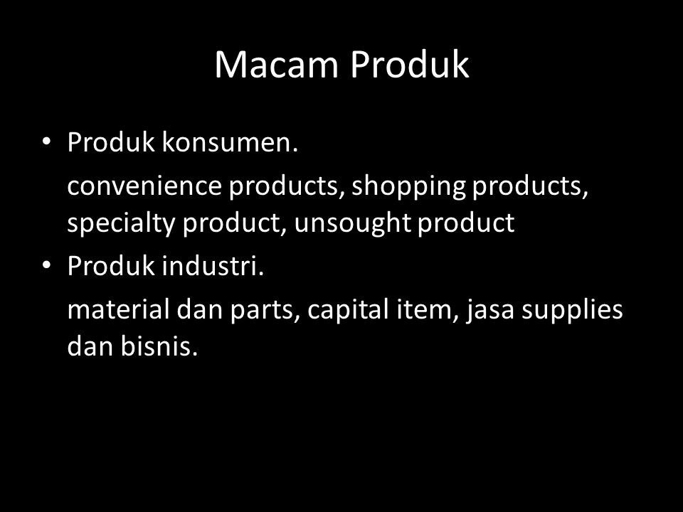 Macam Produk • Produk konsumen. convenience products, shopping products, specialty product, unsought product • Produk industri. material dan parts, ca