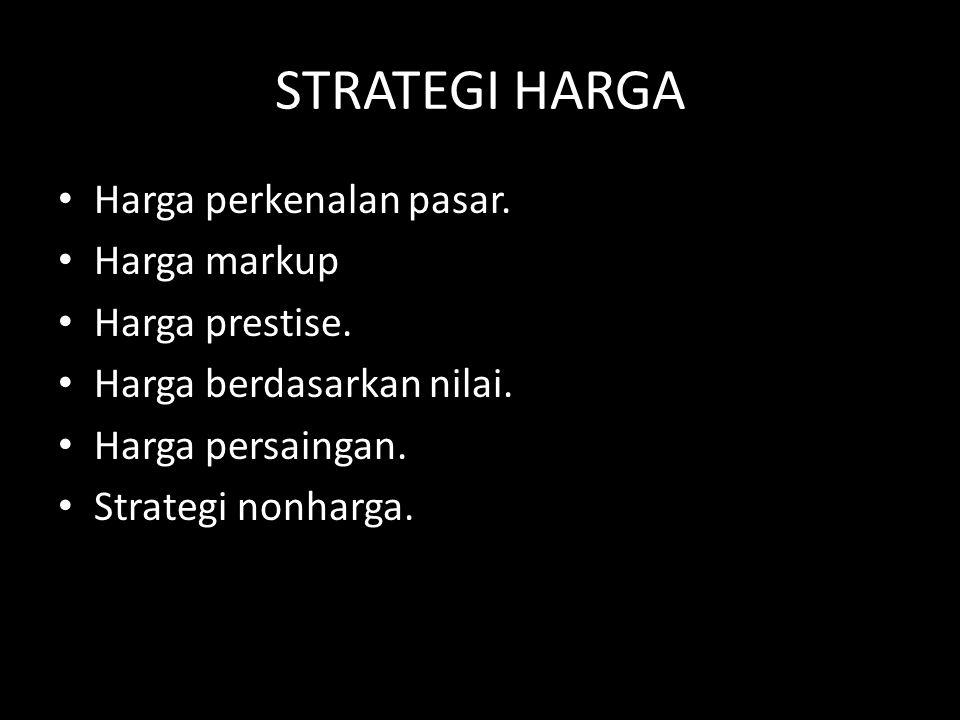 STRATEGI HARGA • Harga perkenalan pasar. • Harga markup • Harga prestise. • Harga berdasarkan nilai. • Harga persaingan. • Strategi nonharga.