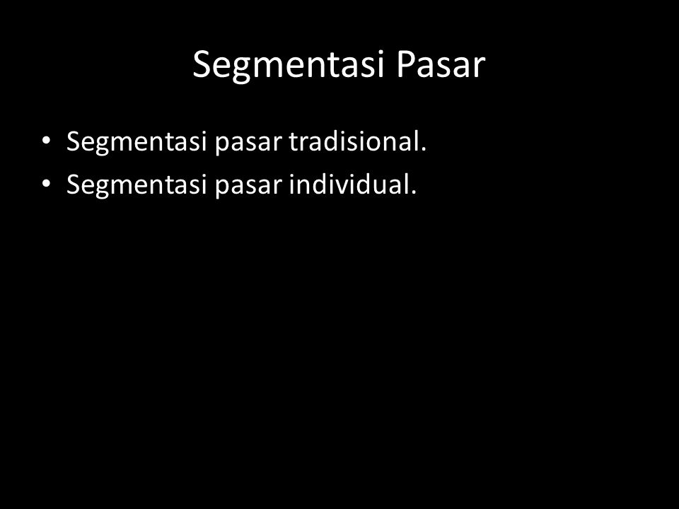 Segmen Pasar Tradisional • Mass marketing. • Differentiated marketing. • Niche marketing.