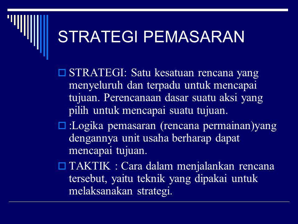 STRATEGI PEMASARAN  STRATEGI: Satu kesatuan rencana yang menyeluruh dan terpadu untuk mencapai tujuan. Perencanaan dasar suatu aksi yang pilih untuk