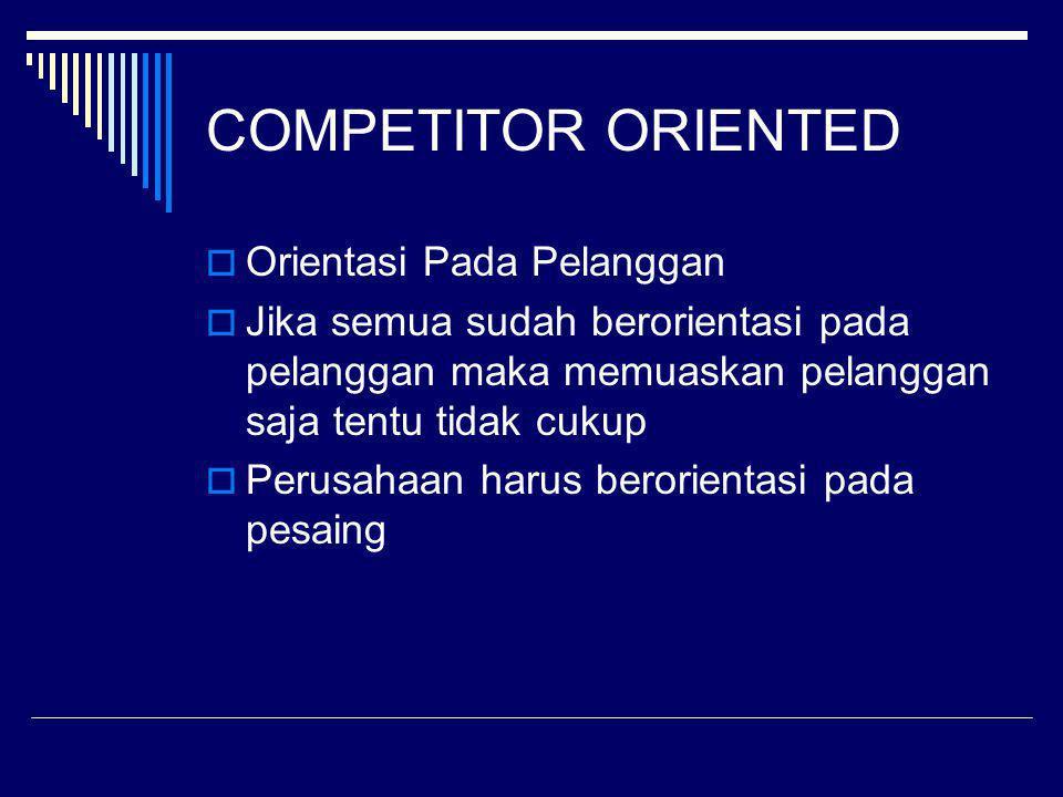COMPETITOR ORIENTED  Orientasi Pada Pelanggan  Jika semua sudah berorientasi pada pelanggan maka memuaskan pelanggan saja tentu tidak cukup  Perusa