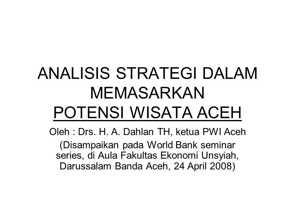 •Kalau memang benar Aceh ada niat menyeimbangkan dan menjadikan obyek wisata sebagai mesin uang dan lahan penampungan tenaga kerja, maka perlu dibuat strategi pemasaran yang profesional, bukan alakadar saja.